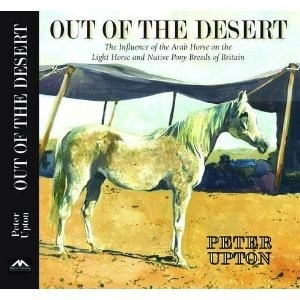 Out of The Desert:  The Influence of the Arab Horse on the Light Horse and Native Pony Breeds of Britain HB