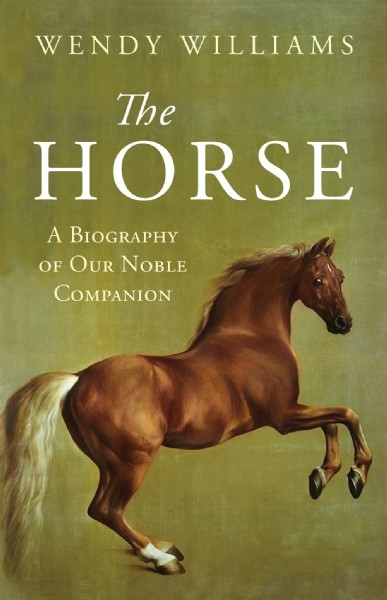 The Horse: A Biography of Our Noble Companion - HB